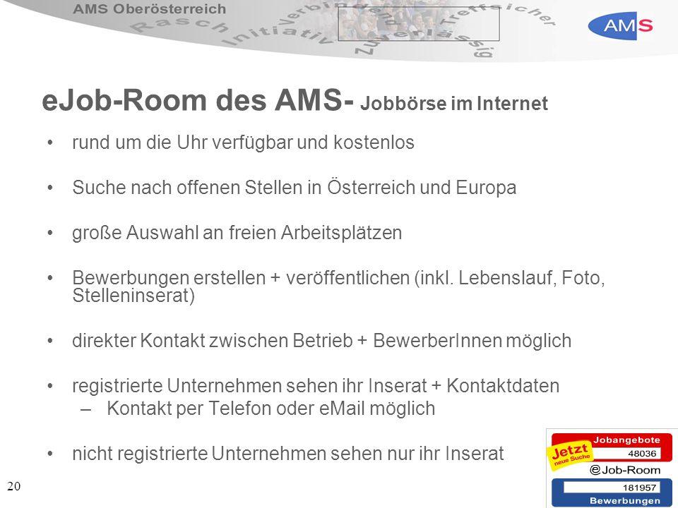 20 eJob-Room des AMS- Jobbörse im Internet rund um die Uhr verfügbar und kostenlos Suche nach offenen Stellen in Österreich und Europa große Auswahl an freien Arbeitsplätzen Bewerbungen erstellen + veröffentlichen (inkl.
