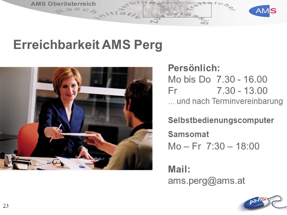 23 Persönlich: Mo bis Do 7.30 - 16.00 Fr 7.30 - 13.00... und nach Terminvereinbarung Selbstbedienungscomputer Samsomat Mo – Fr 7:30 – 18:00 Mail: ams.