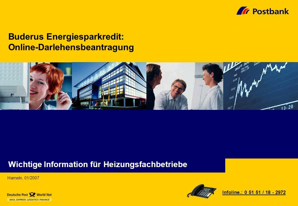 Buderus Energiesparkredit: Online-Darlehensbeantragung Hameln, 01/2007 Infoline.: 0 51 51 / 18 - 2972 Wichtige Information für Heizungsfachbetriebe