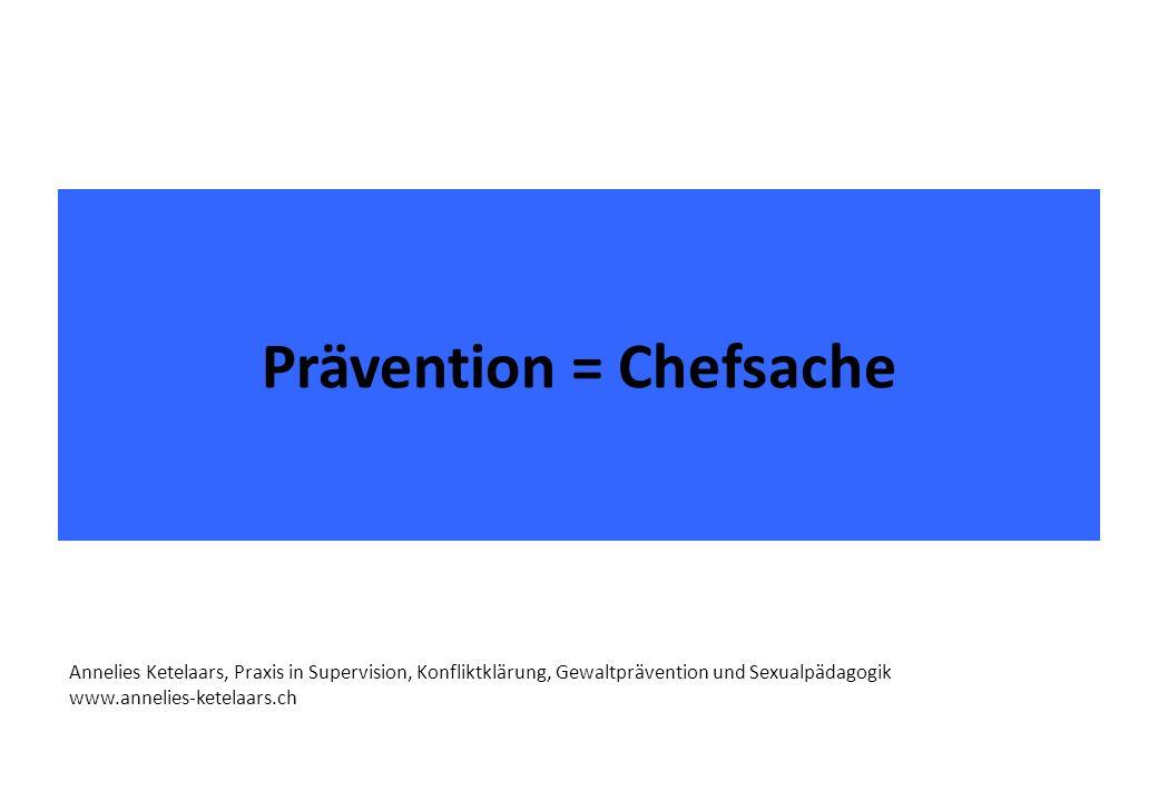 Prävention = Chefsache Annelies Ketelaars, Praxis in Supervision, Konfliktklärung, Gewaltprävention und Sexualpädagogik www.annelies-ketelaars.ch