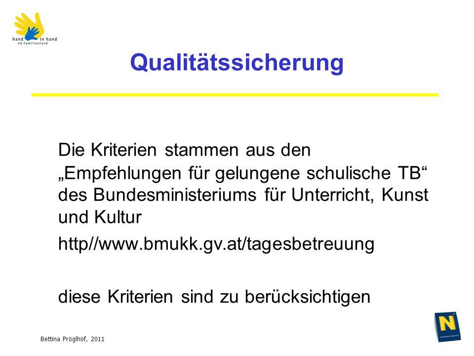 Bettina Pröglhöf, 2011 Qualitätssicherung Die Kriterien stammen aus den Empfehlungen für gelungene schulische TB des Bundesministeriums für Unterricht, Kunst und Kultur http//www.bmukk.gv.at/tagesbetreuung diese Kriterien sind zu berücksichtigen