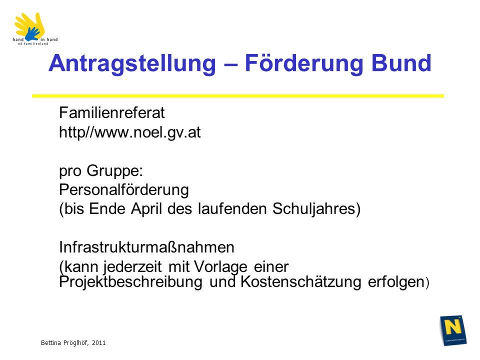 Bettina Pröglhöf, 2011 Antragstellung – Förderung Bund Familienreferat http//www.noel.gv.at pro Gruppe: Personalförderung (bis Ende April des laufenden Schuljahres) Infrastrukturmaßnahmen (kann jederzeit mit Vorlage einer Projektbeschreibung und Kostenschätzung erfolgen )