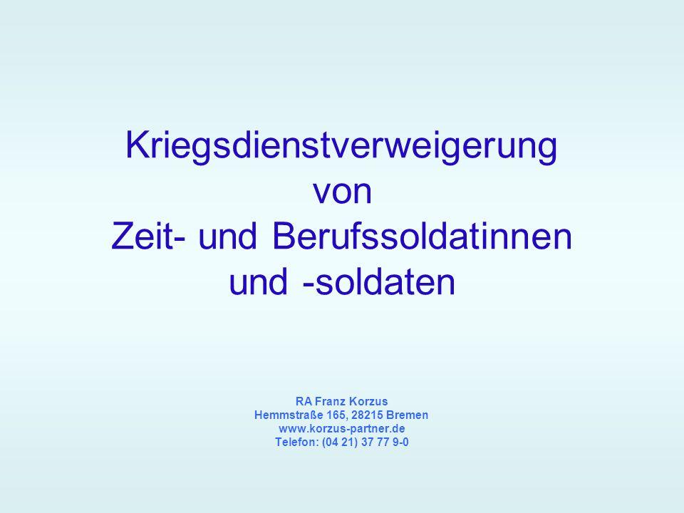 Kriegsdienstverweigerung von Zeit- und Berufssoldatinnen und -soldaten RA Franz Korzus Hemmstraße 165, 28215 Bremen www.korzus-partner.de Telefon: (04