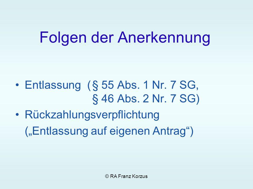 © RA Franz Korzus Folgen der Anerkennung Entlassung(§ 55 Abs. 1 Nr. 7 SG, § 46 Abs. 2 Nr. 7 SG) Rückzahlungsverpflichtung (Entlassung auf eigenen Antr