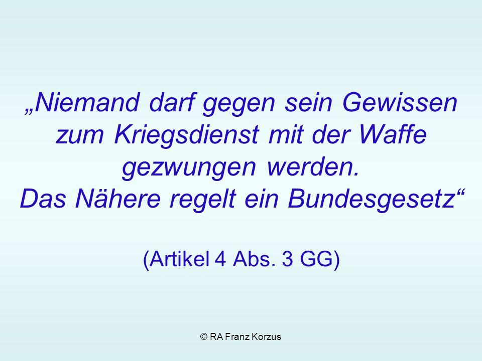 © RA Franz Korzus Wer aus Gewissensgründen … verweigert, wird nach den Vorschriften dieses Gesetzes als Kriegsdienstverweigerin oder als Kriegsdienstverweigerer anerkannt.