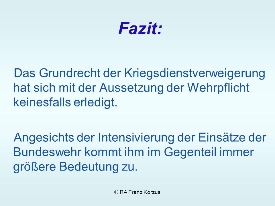 © RA Franz Korzus Fazit: Das Grundrecht der Kriegsdienstverweigerung hat sich mit der Aussetzung der Wehrpflicht keinesfalls erledigt. Angesichts der
