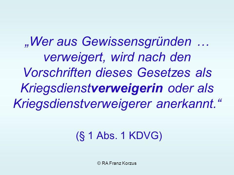 © RA Franz Korzus Wer aus Gewissensgründen … verweigert, wird nach den Vorschriften dieses Gesetzes als Kriegsdienstverweigerin oder als Kriegsdienstv