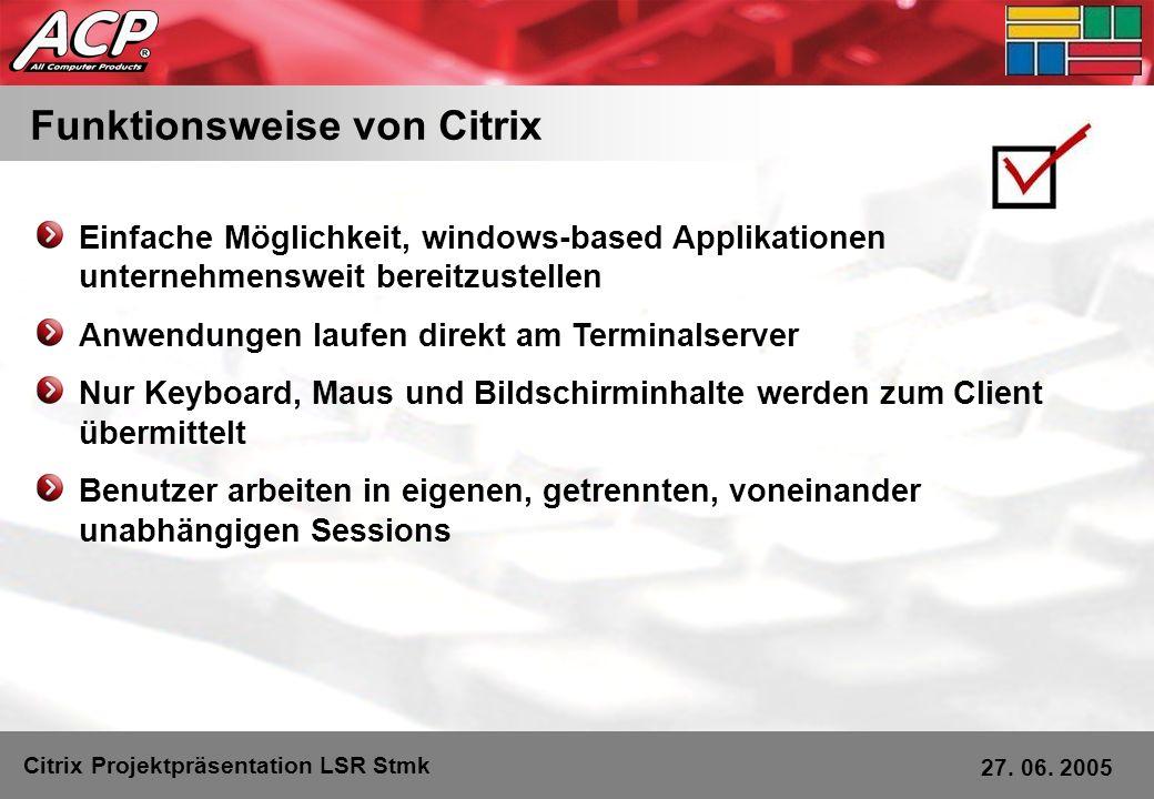 Funktionsweise von Citrix Citrix Projektpräsentation LSR Stmk 27. 06. 2005 Einfache Möglichkeit, windows-based Applikationen unternehmensweit bereitzu