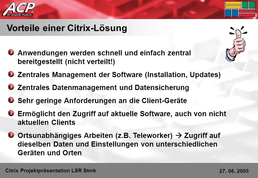 Vorteile einer Citrix-Lösung Citrix Projektpräsentation LSR Stmk 27. 06. 2005 Anwendungen werden schnell und einfach zentral bereitgestellt (nicht ver