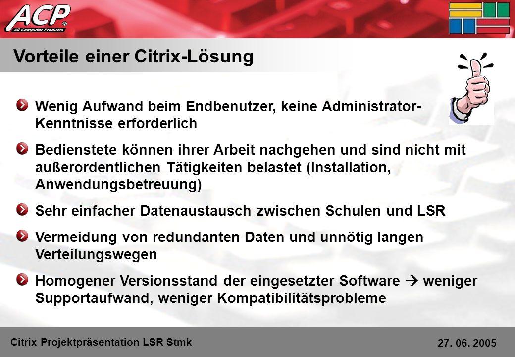 Vorteile einer Citrix-Lösung Citrix Projektpräsentation LSR Stmk 27. 06. 2005 Wenig Aufwand beim Endbenutzer, keine Administrator- Kenntnisse erforder