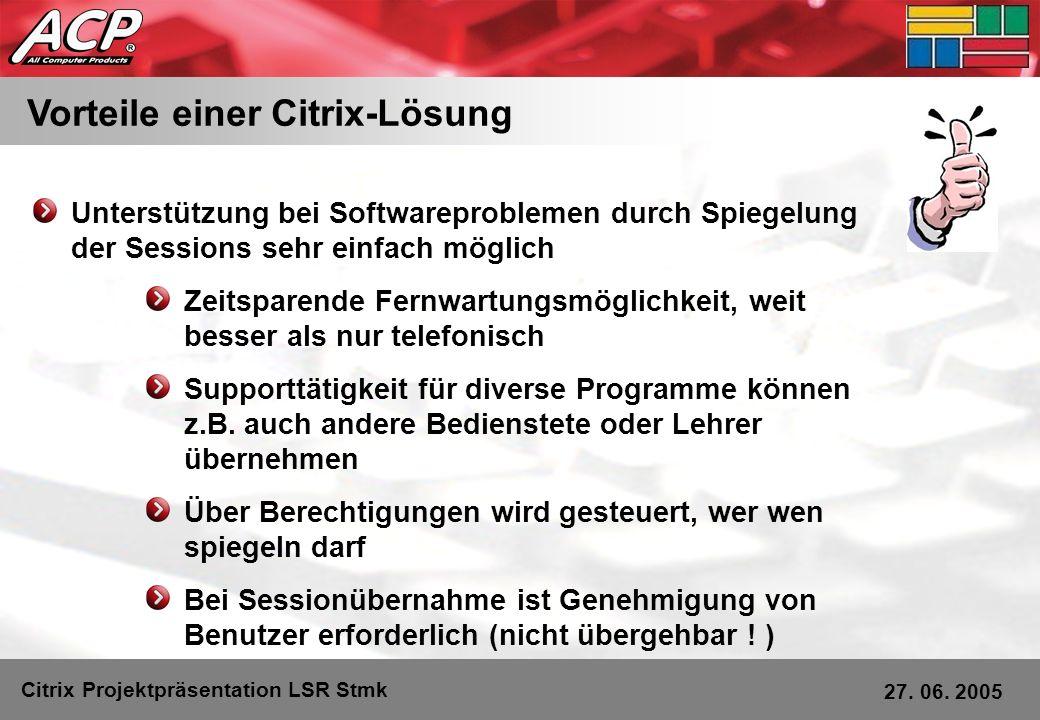 Vorteile einer Citrix-Lösung Citrix Projektpräsentation LSR Stmk 27. 06. 2005 Unterstützung bei Softwareproblemen durch Spiegelung der Sessions sehr e