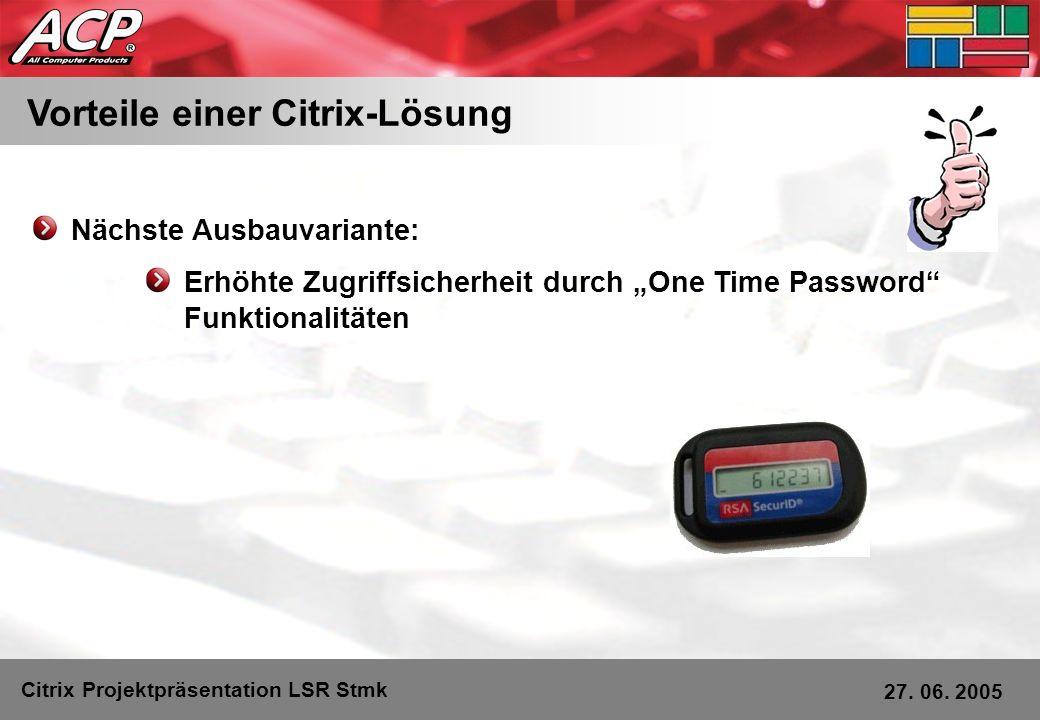 Vorteile einer Citrix-Lösung Citrix Projektpräsentation LSR Stmk 27. 06. 2005 Nächste Ausbauvariante: Erhöhte Zugriffsicherheit durch One Time Passwor
