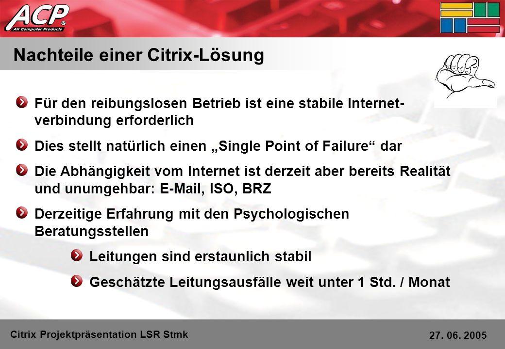 Nachteile einer Citrix-Lösung Citrix Projektpräsentation LSR Stmk 27. 06. 2005 Für den reibungslosen Betrieb ist eine stabile Internet- verbindung erf