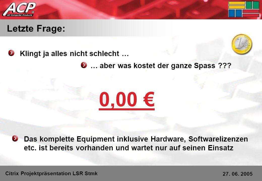 Letzte Frage: Citrix Projektpräsentation LSR Stmk 27. 06. 2005 Klingt ja alles nicht schlecht … 0,00 … aber was kostet der ganze Spass ??? Das komplet