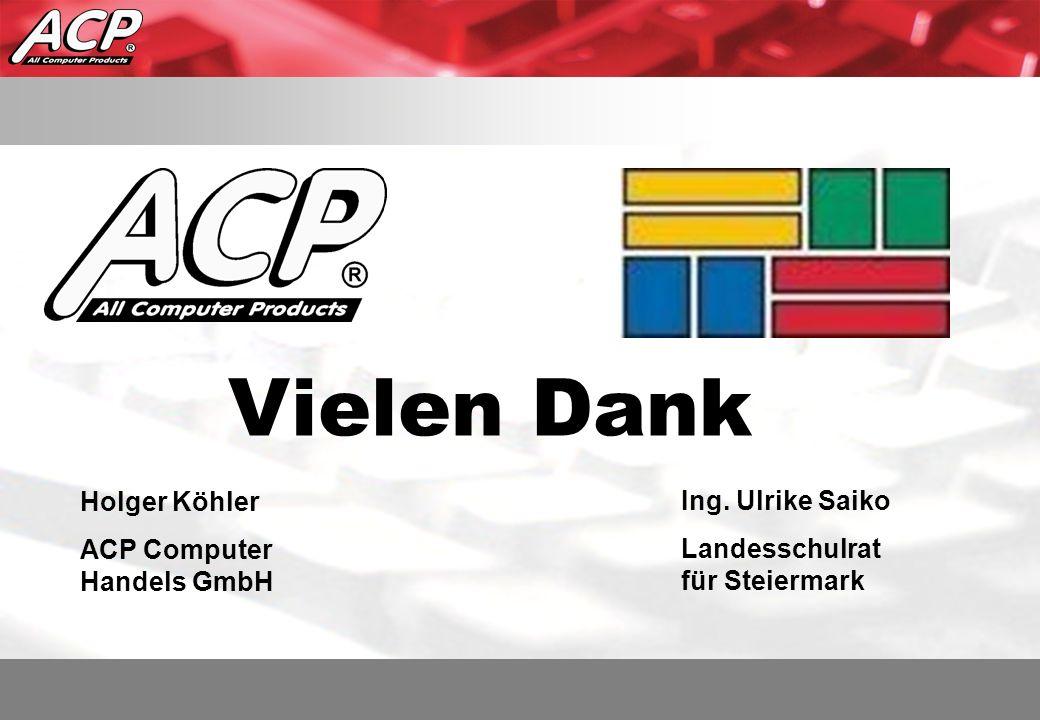 Vielen Dank Holger Köhler ACP Computer Handels GmbH Ing. Ulrike Saiko Landesschulrat für Steiermark