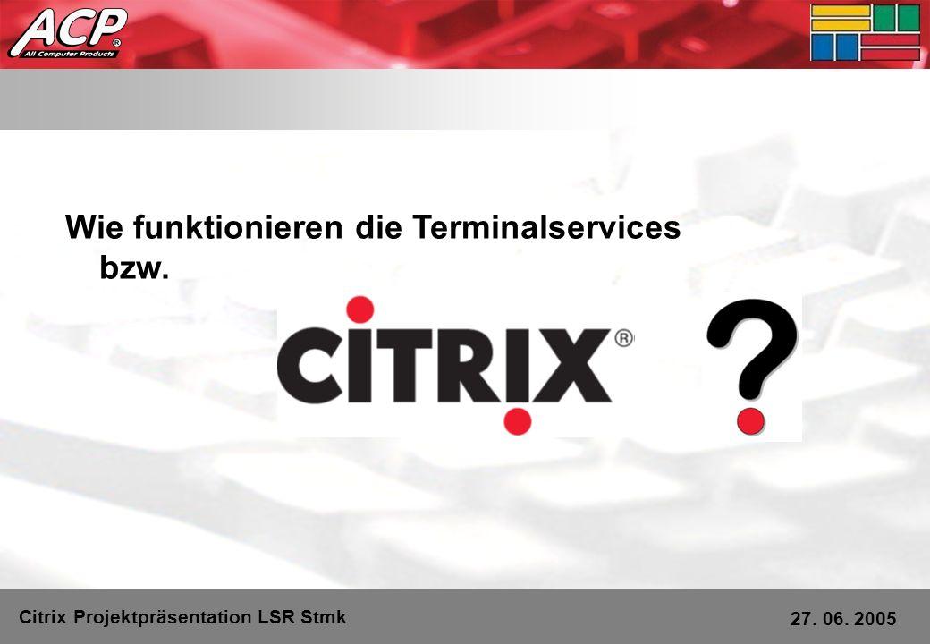Citrix Projektpräsentation LSR Stmk 27. 06. 2005 Wie funktionieren die Terminalservices bzw.