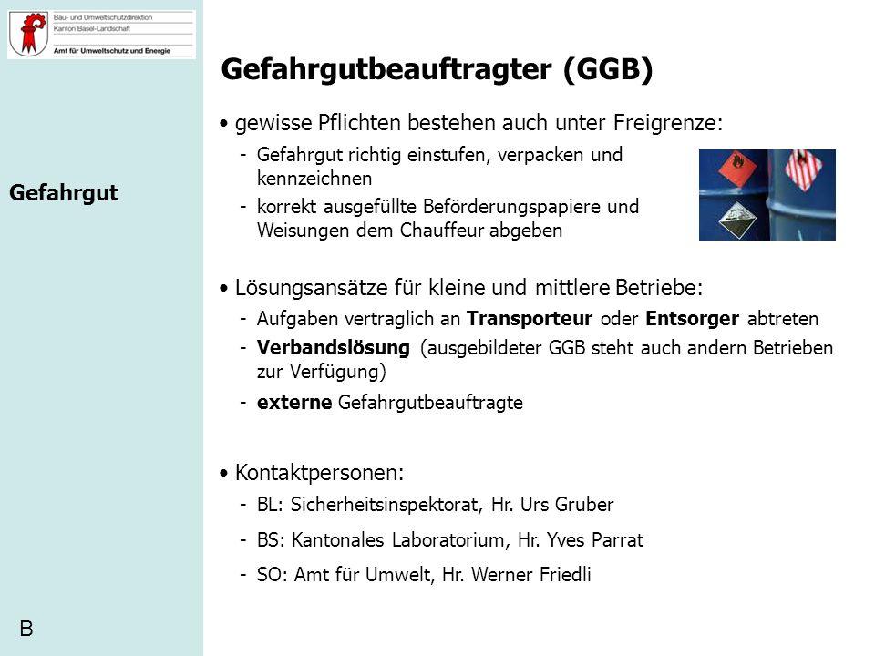 Gefahrgutbeauftragter (GGB) gewisse Pflichten bestehen auch unter Freigrenze: -Gefahrgut richtig einstufen, verpacken und kennzeichnen B -korrekt ausg