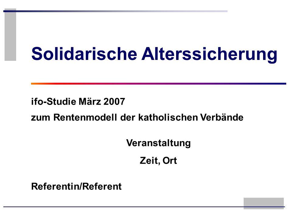 Solidarische Alterssicherung ifo-Studie März 2007 zum Rentenmodell der katholischen Verbände Veranstaltung Zeit, Ort Referentin/Referent