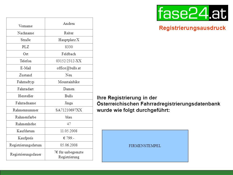 Ihre Registrierung in der Österreichischen Fahrradregistrierungsdatenbank wurde wie folgt durchgeführt: Vorname Andrea NachnameReiter StraßeHauptplatz X PLZ8330 OrtFeldbach Telefon03152/2312-XX E-Mailoffice@bulls.at ZustandNeu FahrradtypMountainbike FahrradartDamen HerstellerBulls FahrradnameJinga RahmennummerSA71210697XX Rahmenfarbeblau Rahmenhöhe47 Kaufdatum11.05.2008 Kaufpreis 799.- Registrierungsdatum05.06.2008 Registrierungsdauer 7 für unbegrenzte Registrierung FIRMENSTEMPEL Registrierungsausdruck