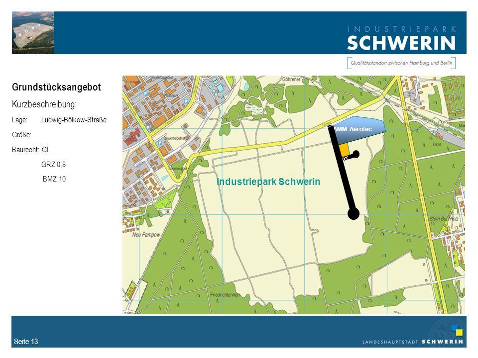 Seite 13 Grundstücksangebot Kurzbeschreibung: Lage: Ludwig-Bölkow-Straße Größe: Baurecht: GI GRZ 0,8 BMZ 10 FLAMM Aerotec PT S Industriepark Schwerin