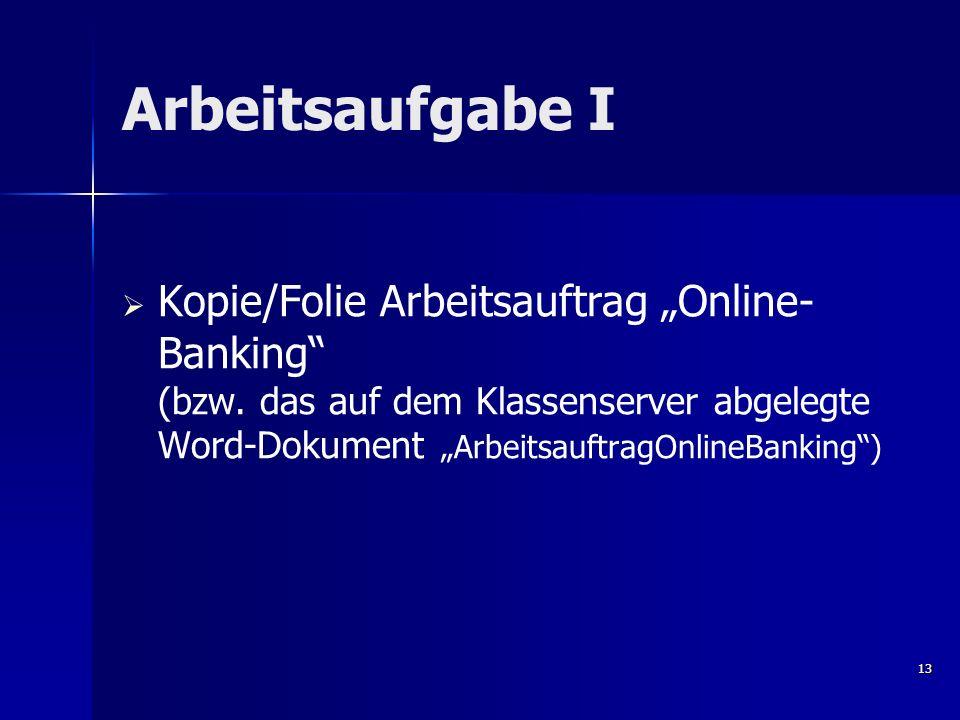 Arbeitsaufgabe I Kopie/Folie Arbeitsauftrag Online- Banking (bzw. das auf dem Klassenserver abgelegte Word-Dokument ArbeitsauftragOnlineBanking) 13