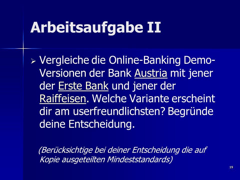 Arbeitsaufgabe II Vergleiche die Online-Banking Demo- Versionen der Bank Austria mit jener der Erste Bank und jener der Raiffeisen. Welche Variante er