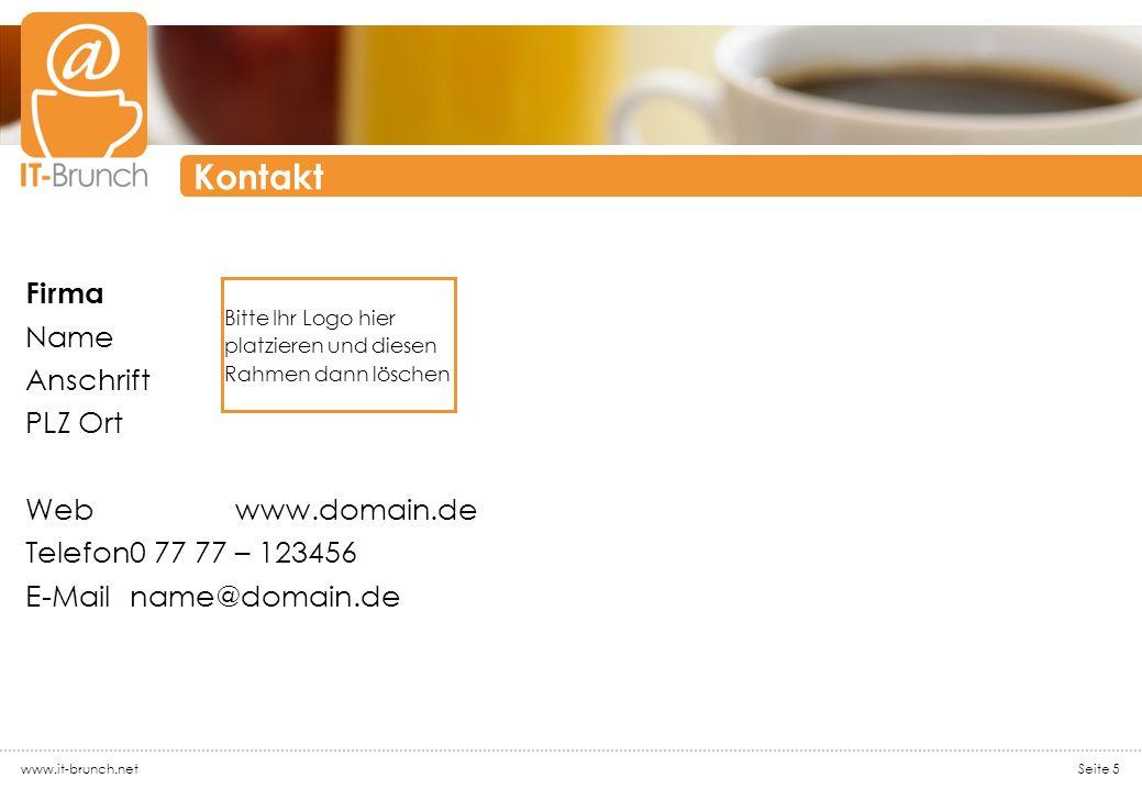 www.it-brunch.net Seite 5 Kontakt Firma Name Anschrift PLZ Ort Webwww.domain.de Telefon0 77 77 – 123456 E-Mailname@domain.de Bitte Ihr Logo hier platz
