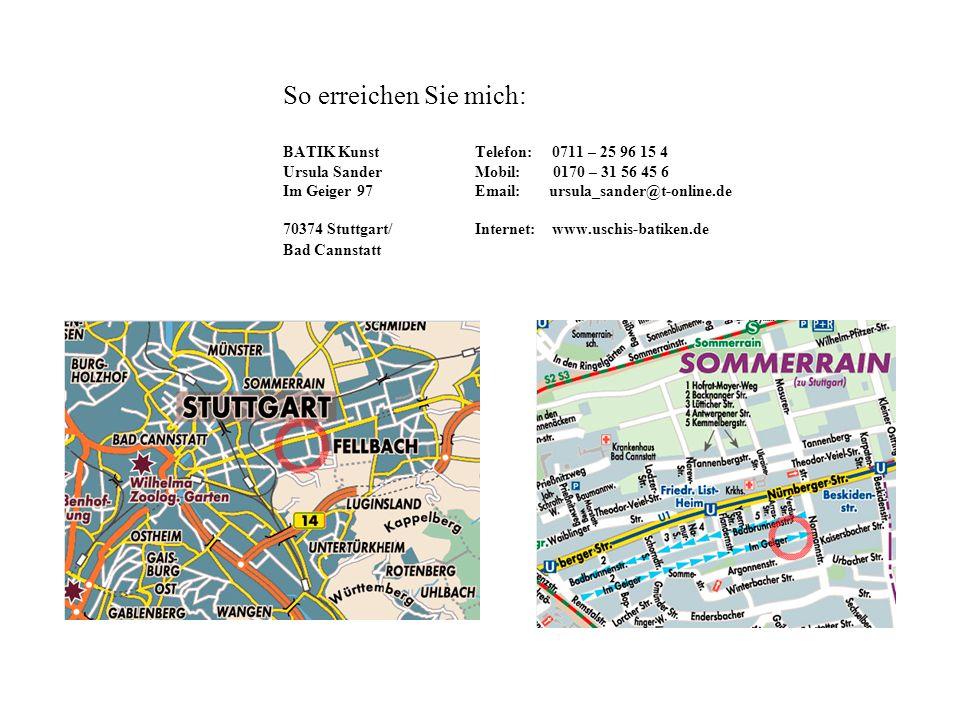 So erreichen Sie mich: BATIK Kunst Telefon: 0711 – 25 96 15 4 Ursula Sander Mobil: 0170 – 31 56 45 6 Im Geiger 97 Email: ursula_sander@t-online.de 70374 Stuttgart/Internet: www.uschis-batiken.de Bad Cannstatt