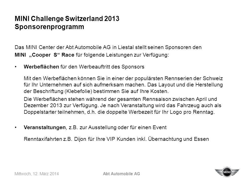 MINI Challenge Switzerland 2013 Sponsorenprogramm Das MINI Center der Abt Automobile AG in Liestal stellt seinen Sponsoren den MINI Cooper S Race für folgende Leistungen zur Verfügung: Werbeflächen für den Werbeauftritt des Sponsors Mit den Werbeflächen können Sie in einer der populärsten Rennserien der Schweiz für Ihr Unternehmen auf sich aufmerksam machen.