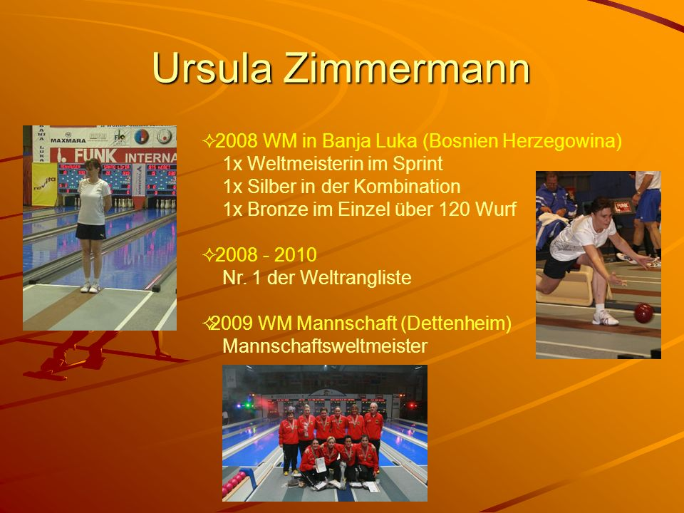 Ursula Zimmermann 2008 WM in Banja Luka (Bosnien Herzegowina) 1x Weltmeisterin im Sprint 1x Silber in der Kombination 1x Bronze im Einzel über 120 Wur