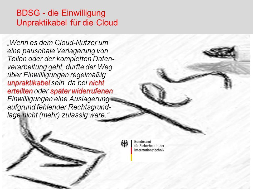 BDSG - die Einwilligung Unpraktikabel für die Cloud Wenn es dem Cloud-Nutzer um eine pauschale Verlagerung von Teilen oder der kompletten Daten- verar