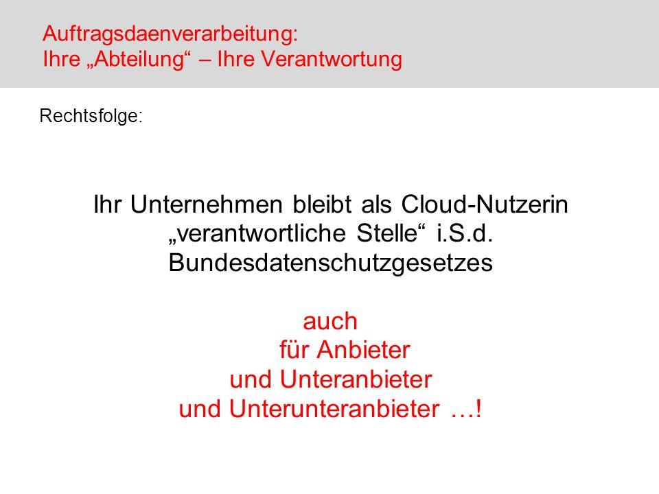 Auftragsdaenverarbeitung: Ihre Abteilung – Ihre Verantwortung Rechtsfolge: Ihr Unternehmen bleibt als Cloud-Nutzerin verantwortliche Stelle i.S.d. Bun