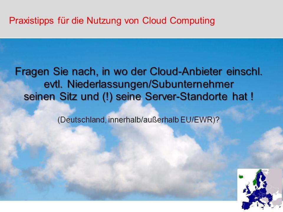 Fragen Sie nach, in wo der Cloud-Anbieter einschl. evtl. Niederlassungen/Subunternehmer seinen Sitz und (!) seine Server-Standorte hat ! (Deutschland,