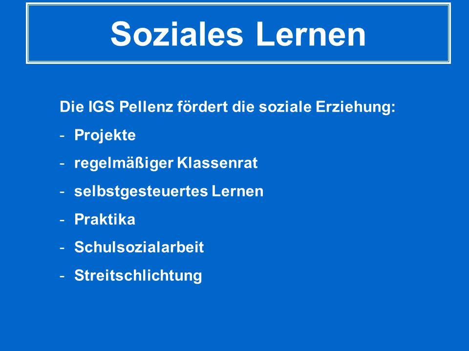 Soziales Lernen Die IGS Pellenz fördert die soziale Erziehung: -Projekte -regelmäßiger Klassenrat -selbstgesteuertes Lernen -Praktika -Schulsozialarbe