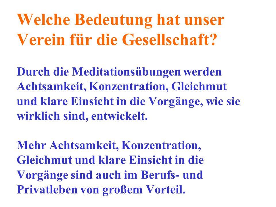 Welche Bedeutung hat unser Verein für die Gesellschaft? Durch die Meditationsübungen werden Achtsamkeit, Konzentration, Gleichmut und klare Einsicht i