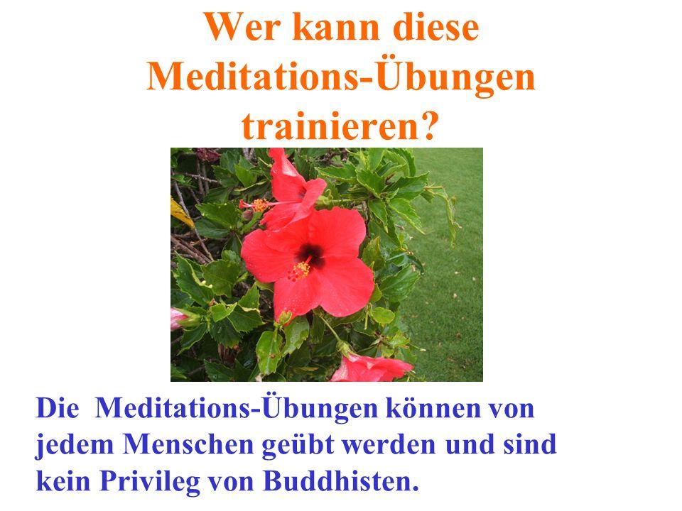 Wer kann diese Meditations-Übungen trainieren? Die Meditations-Übungen können von jedem Menschen geübt werden und sind kein Privileg von Buddhisten.