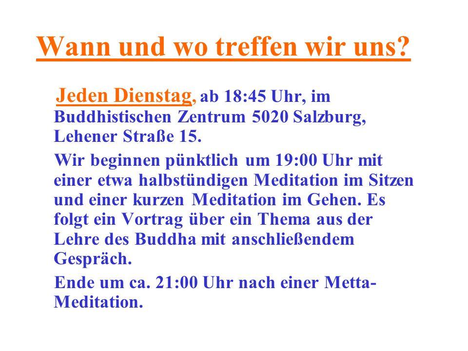 Wann und wo treffen wir uns? Jeden Dienstag, ab 18:45 Uhr, im Buddhistischen Zentrum 5020 Salzburg, Lehener Straße 15. Wir beginnen pünktlich um 19:00