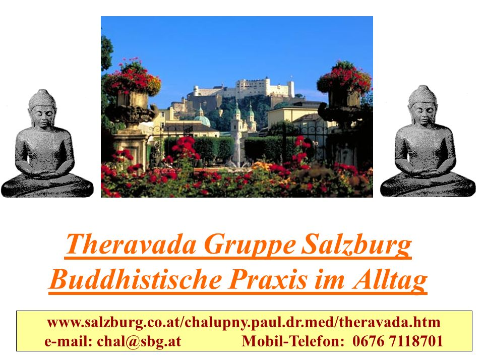www.salzburg.co.at/chalupny.paul.dr.med/theravada.htm e-mail: chal@sbg.at Mobil-Telefon: 0676 7118701 Theravada Gruppe Salzburg Buddhistische Praxis im Alltag