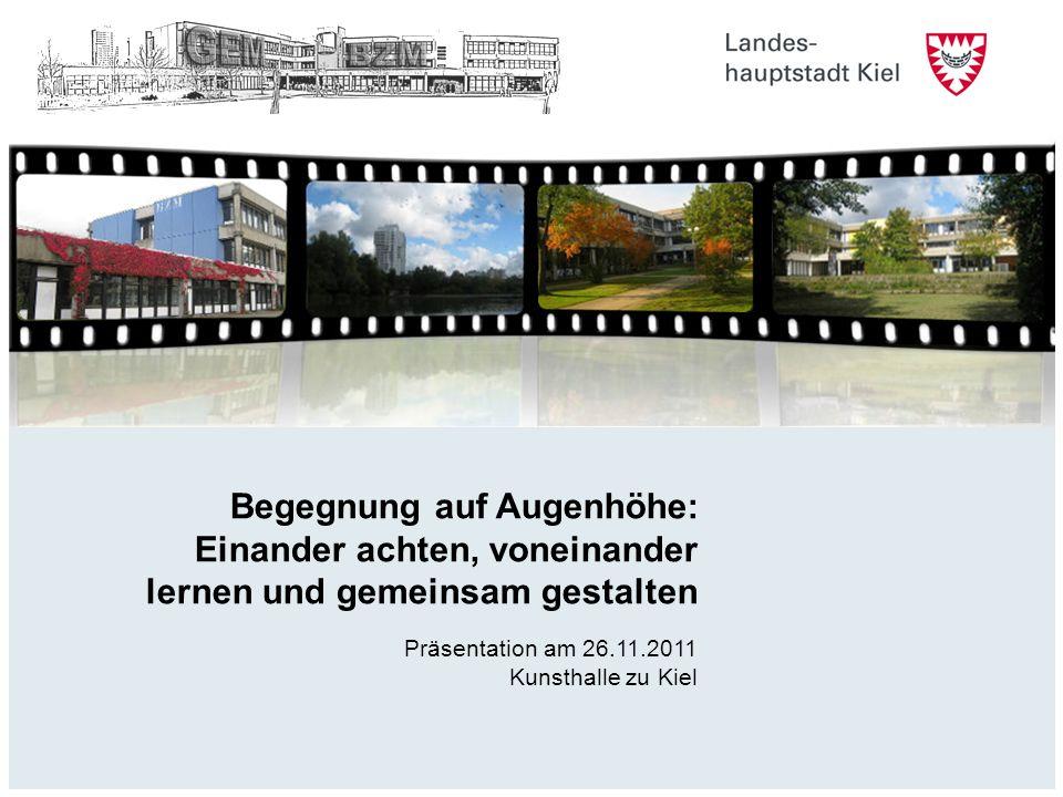 Begegnung auf Augenhöhe: Einander achten, voneinander lernen und gemeinsam gestalten Präsentation am 26.11.2011 Kunsthalle zu Kiel