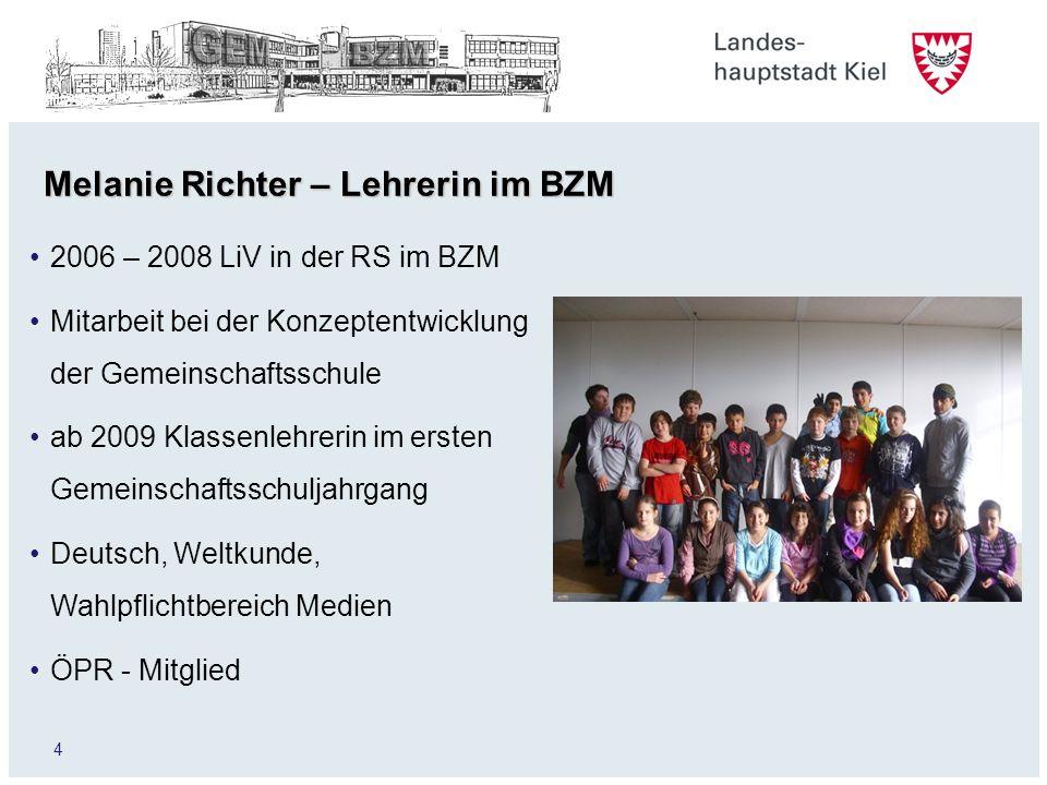 4 Melanie Richter – Lehrerin im BZM 2006 – 2008 LiV in der RS im BZM Mitarbeit bei der Konzeptentwicklung der Gemeinschaftsschule ab 2009 Klassenlehre