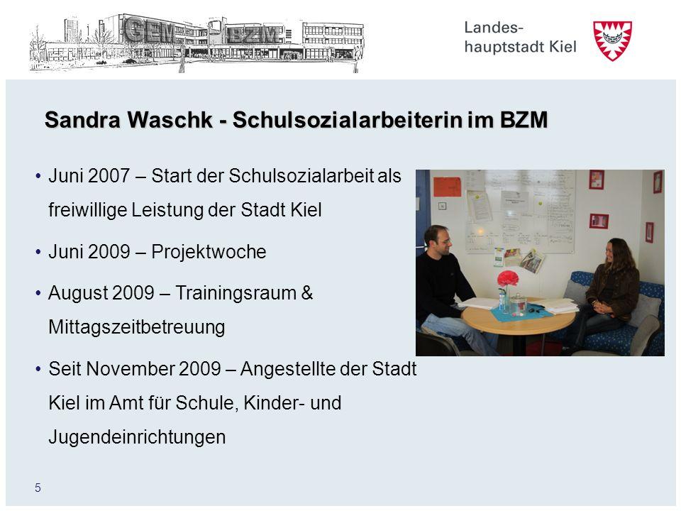 5 Sandra Waschk - Schulsozialarbeiterin im BZM Juni 2007 – Start der Schulsozialarbeit als freiwillige Leistung der Stadt Kiel Juni 2009 – Projektwoch