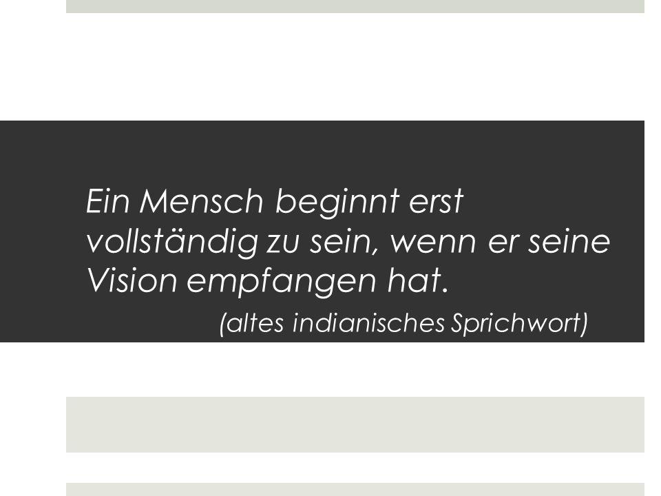 Ein Mensch beginnt erst vollständig zu sein, wenn er seine Vision empfangen hat. (altes indianisches Sprichwort)