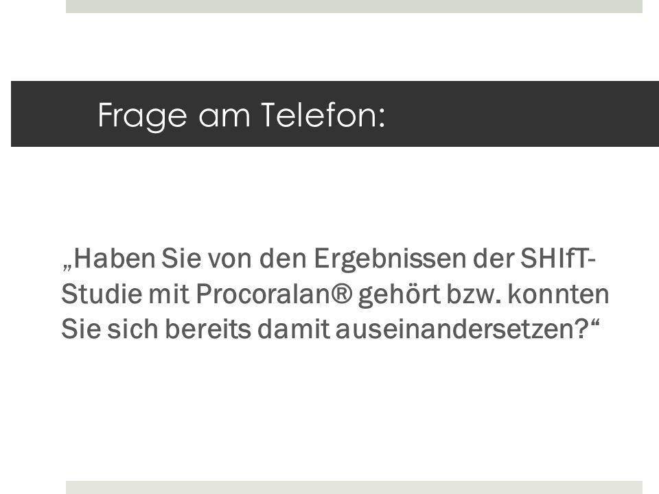 Frage am Telefon: Haben Sie von den Ergebnissen der SHIfT- Studie mit Procoralan® gehört bzw. konnten Sie sich bereits damit auseinandersetzen?