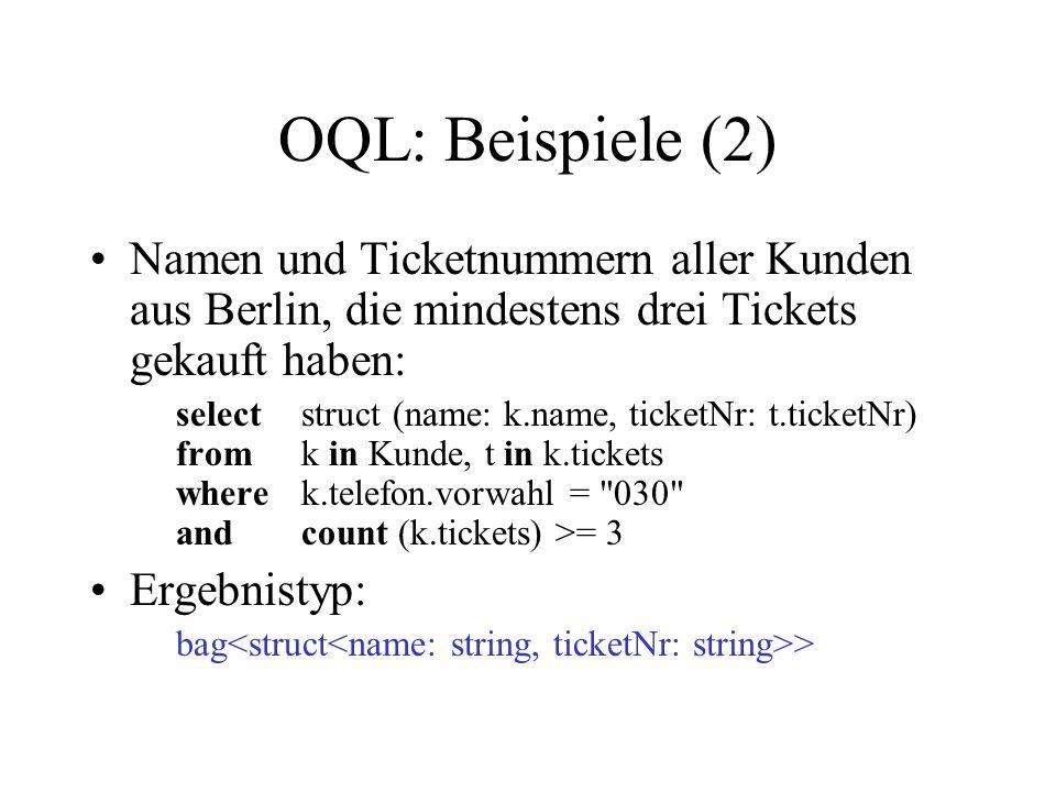 OQL: Beispiele (2) Namen und Ticketnummern aller Kunden aus Berlin, die mindestens drei Tickets gekauft haben: selectstruct (name: k.name, ticketNr: t