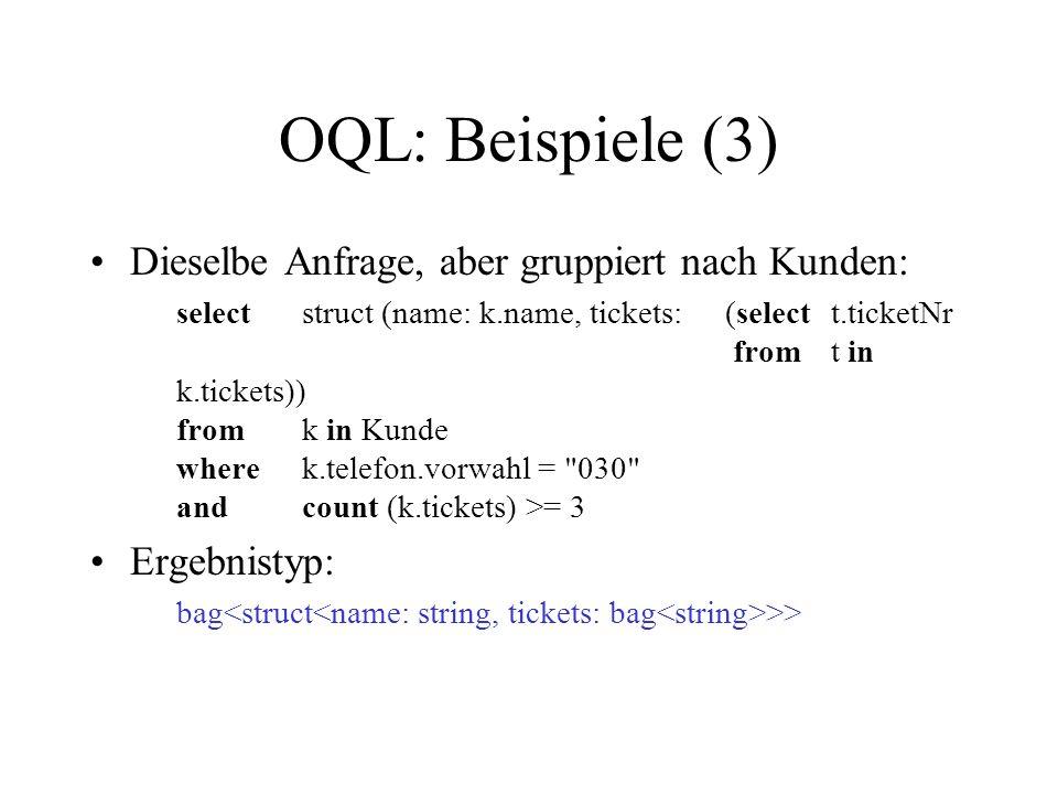 OQL: Beispiele (3) Dieselbe Anfrage, aber gruppiert nach Kunden: selectstruct (name: k.name, tickets:(selectt.ticketNr fromt in k.tickets)) fromk in K