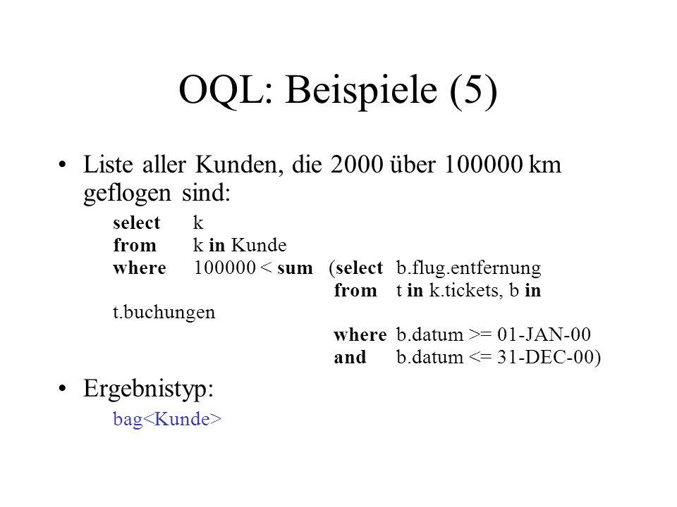 OQL: Beispiele (5) Liste aller Kunden, die 2000 über 100000 km geflogen sind: selectk fromk in Kunde where100000 = 01-JAN-00 andb.datum <= 31-DEC-00)