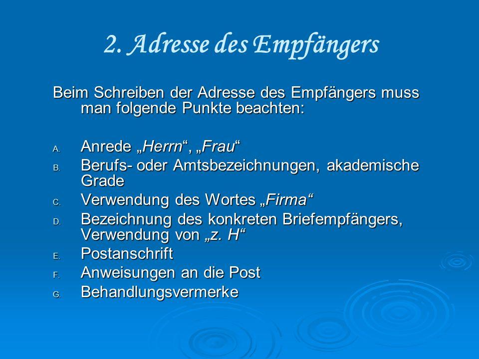 2. Adresse des Empfängers Beim Schreiben der Adresse des Empfängers muss man folgende Punkte beachten: A. Anrede Herrn, Frau B. Berufs- oder Amtsbezei