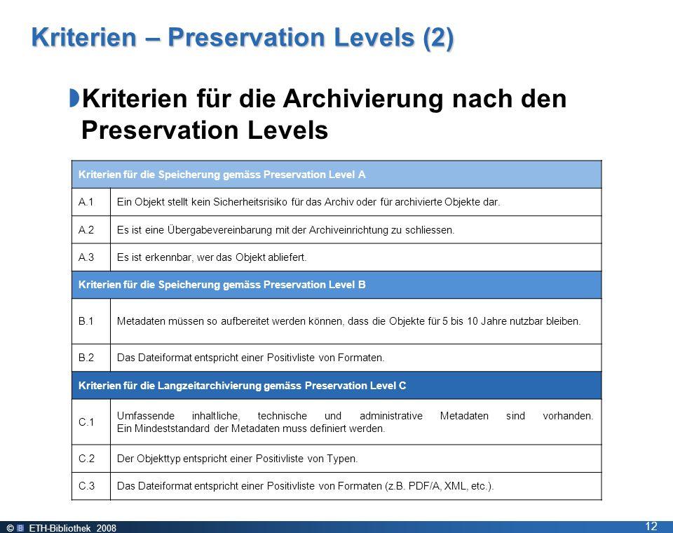 © ETH-Bibliothek 2008 12 Kriterien – Preservation Levels (2) Kriterien für die Archivierung nach den Preservation Levels Kriterien für die Speicherung gemäss Preservation Level A A.1Ein Objekt stellt kein Sicherheitsrisiko für das Archiv oder für archivierte Objekte dar.