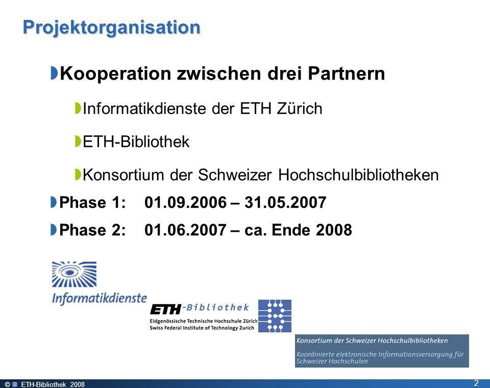 © ETH-Bibliothek 2008 2 Projektorganisation Kooperation zwischen drei Partnern Informatikdienste der ETH Zürich ETH-Bibliothek Konsortium der Schweizer Hochschulbibliotheken Phase 1: 01.09.2006 – 31.05.2007 Phase 2: 01.06.2007 – ca.