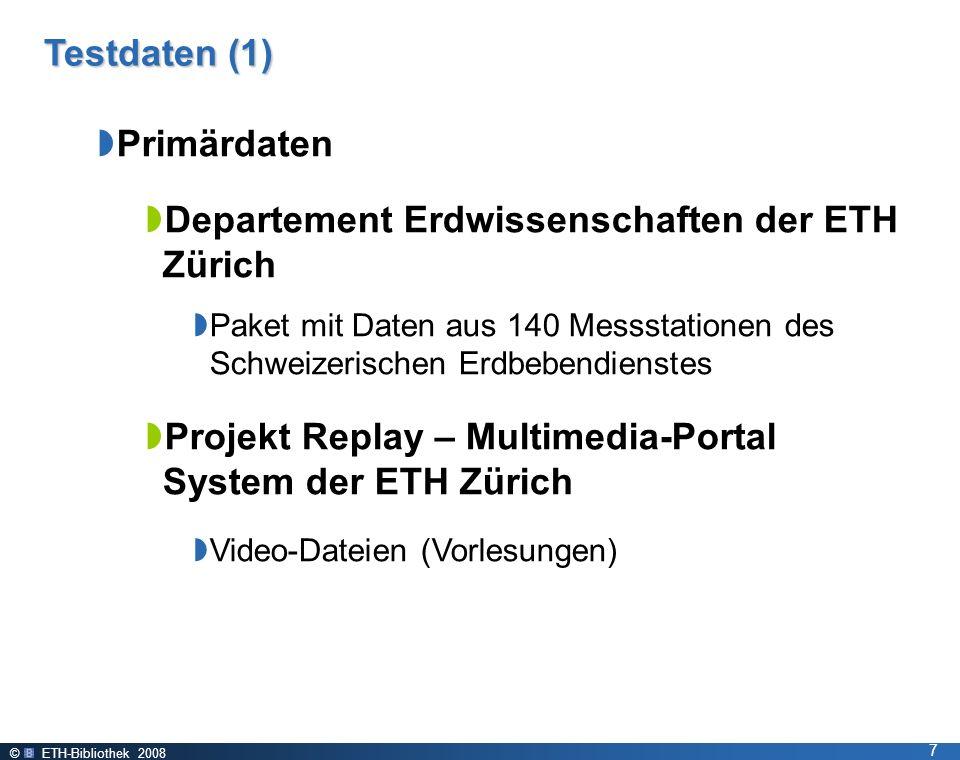 © ETH-Bibliothek 2008 7 Testdaten (1) Primärdaten Departement Erdwissenschaften der ETH Zürich Paket mit Daten aus 140 Messstationen des Schweizerischen Erdbebendienstes Projekt Replay – Multimedia-Portal System der ETH Zürich Video-Dateien (Vorlesungen)